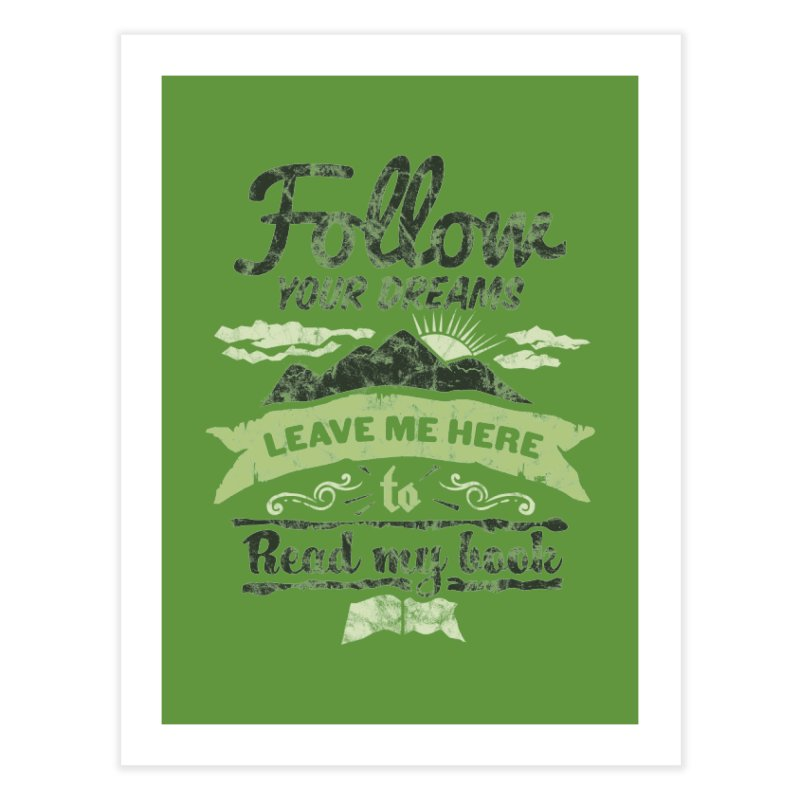 Follow your dreams! Leave me here to read my book Home Fine Art Print by World Famous Design Junkies