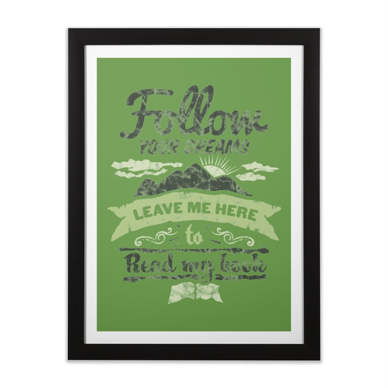 Follow your dreams! Leave me here to read my book Home Framed Fine Art Print by World Famous Design Junkies
