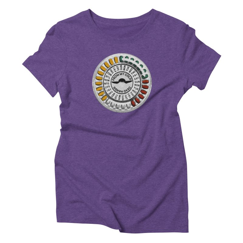 From My Cold Dead Hands (birth control pills) Women's Triblend T-Shirt by World Famous Design Junkies
