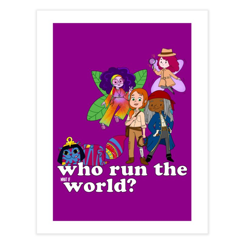 Who run the What If World? Girls! Home Fine Art Print by What If World's Imaginarium