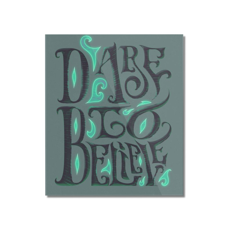 Dare To Believe Home Mounted Acrylic Print by Wolf Bite Shop