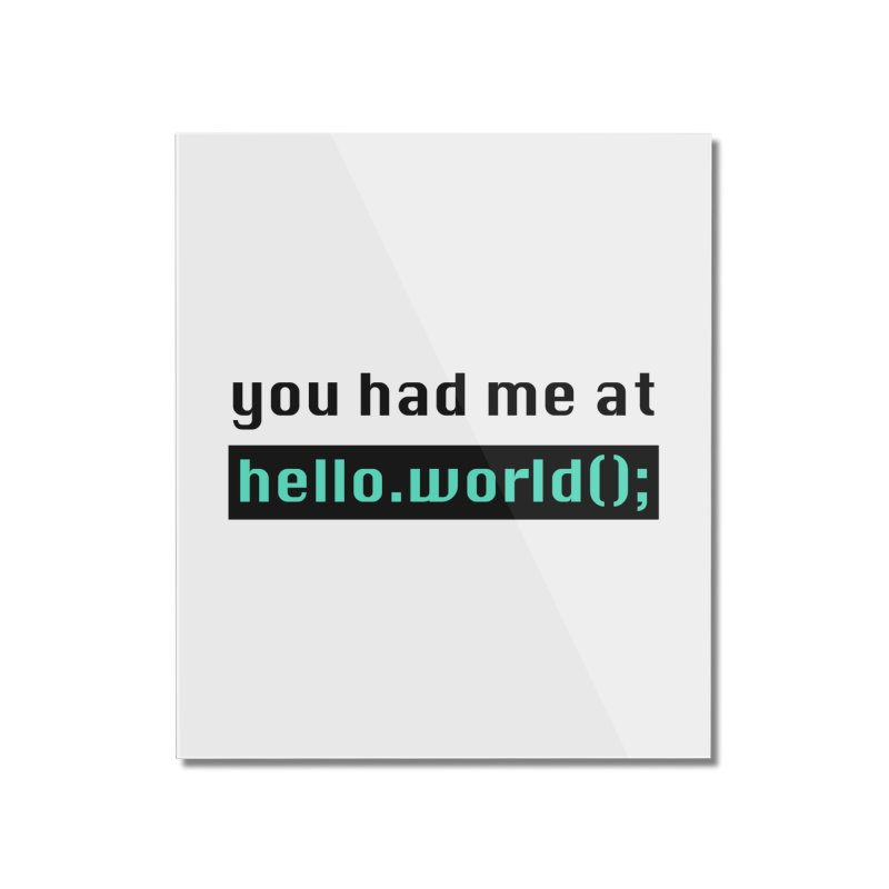 You had me at hello.world(); Home Mounted Acrylic Print by Women in Technology Online Store