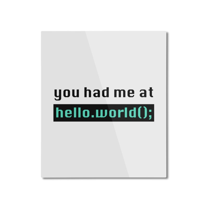 You had me at hello.world(); Home Mounted Aluminum Print by Women in Technology Online Store