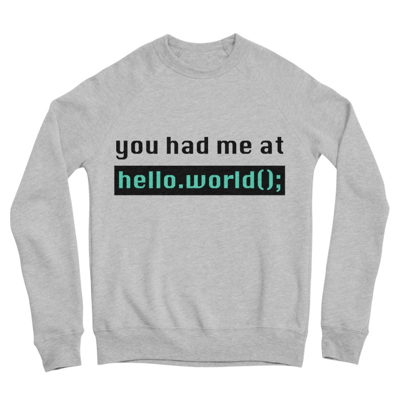You had me at hello.world(); Women's Sweatshirt by Women in Technology Online Store