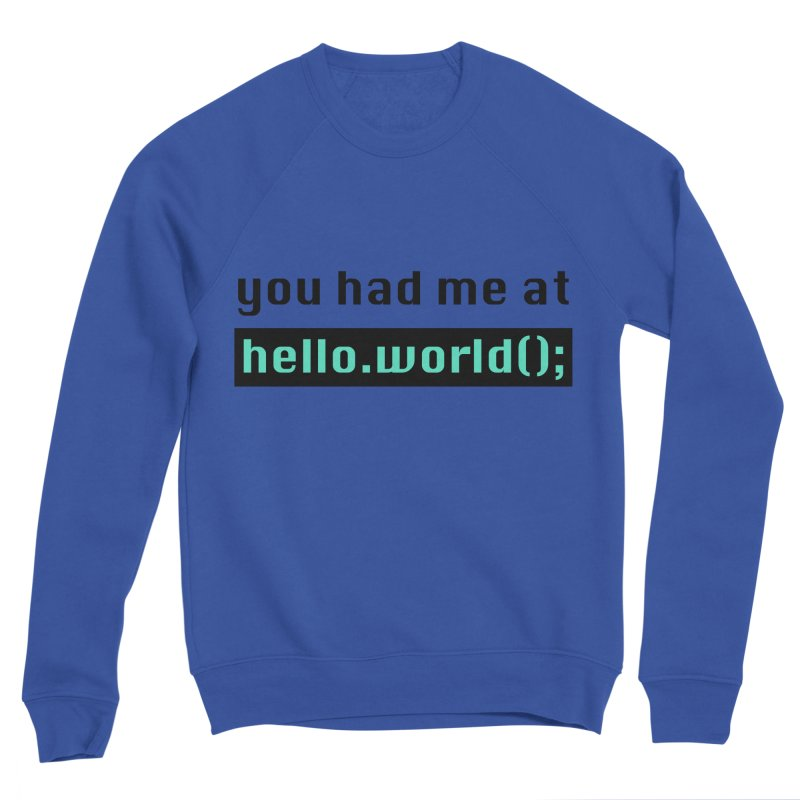 You had me at hello.world(); Men's Sponge Fleece Sweatshirt by Women in Technology Online Store