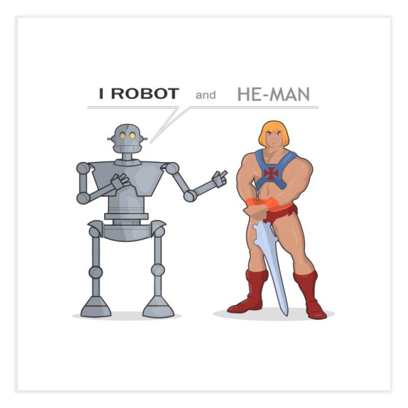 I Robot and He Man Home Fine Art Print by xklibur's Artist Shop