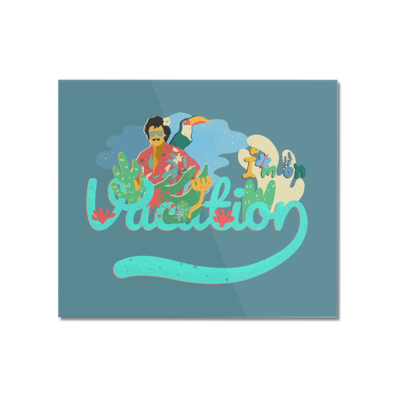 I'm on Vacation Home Mounted Acrylic Print by · STUDI X-LEE ·