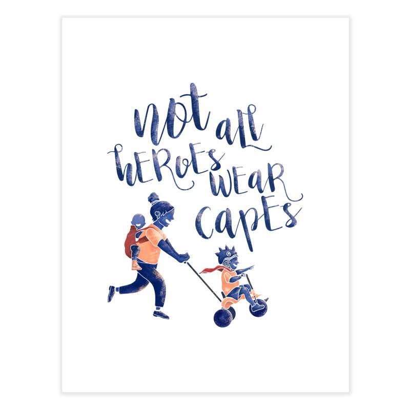Not All Heroes wear Capes Home Fine Art Print by · STUDI X-LEE ·