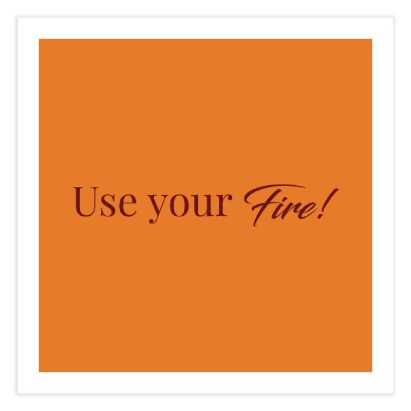 Use your fire! Dark Lettering Home Fine Art Print by XpressYourPower Shop