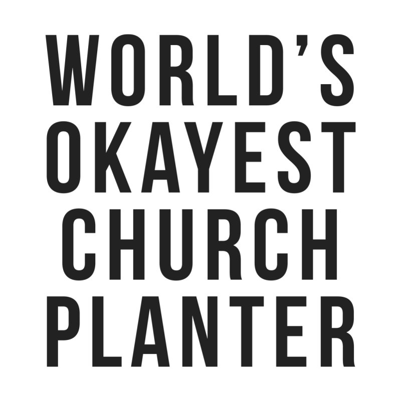 World's Okayest Church Planter by XXXIII Apparel
