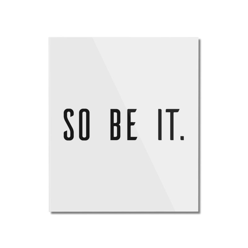 So Be It! Home Mounted Acrylic Print by XXXIII Apparel