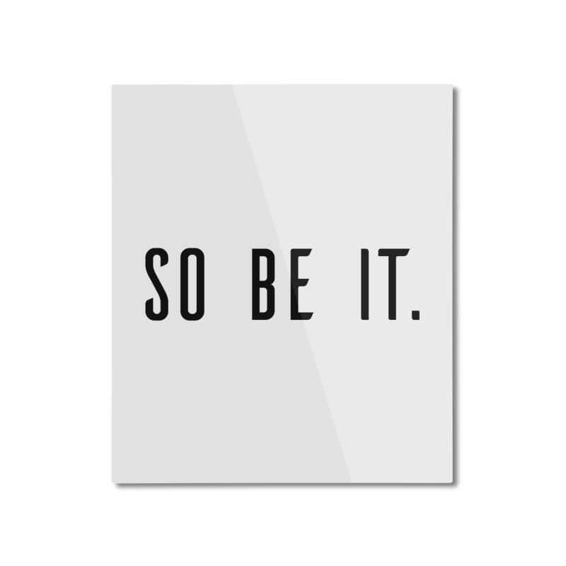 So Be It! Home Mounted Aluminum Print by XXXIII Apparel