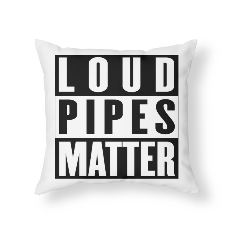 Loud Pipes Matter Home Throw Pillow by XXXIII Apparel