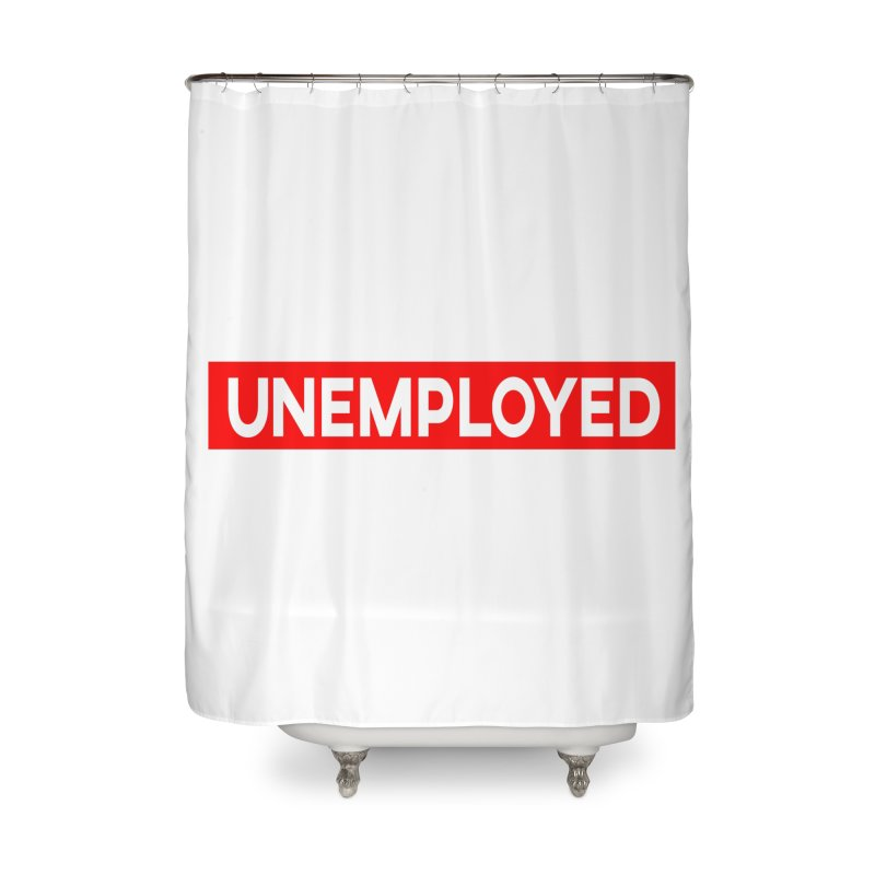 Unemployed Home Shower Curtain by XY The Brand