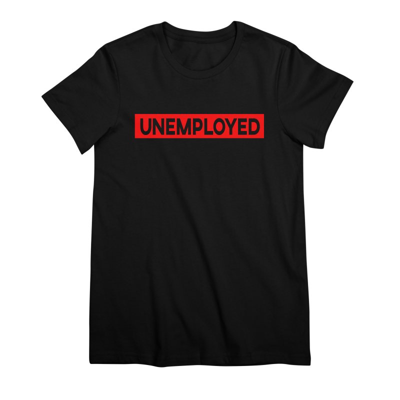 Unemployed Women's Premium T-Shirt by XY The Brand