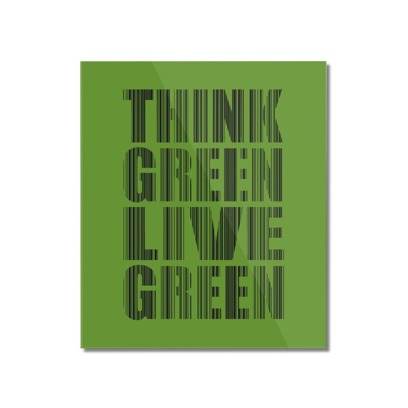 THINK GREEN LIVE GREEN Home Mounted Acrylic Print by YANMOS