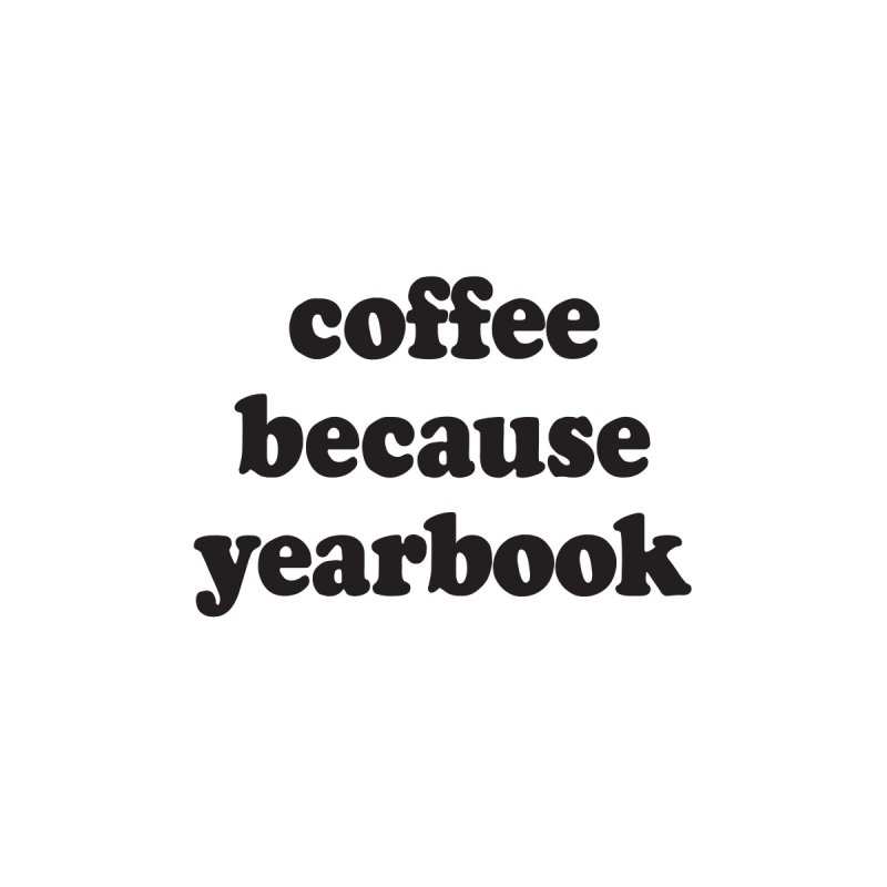 coffee because yearbook by Yearbooking is easy