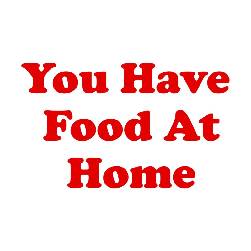You Have Food At Home Men's T-Shirt by Yipptee