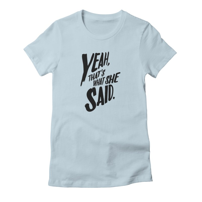 Yeah, That's What She Said Women's T-Shirt by Yeah, That's What She Said