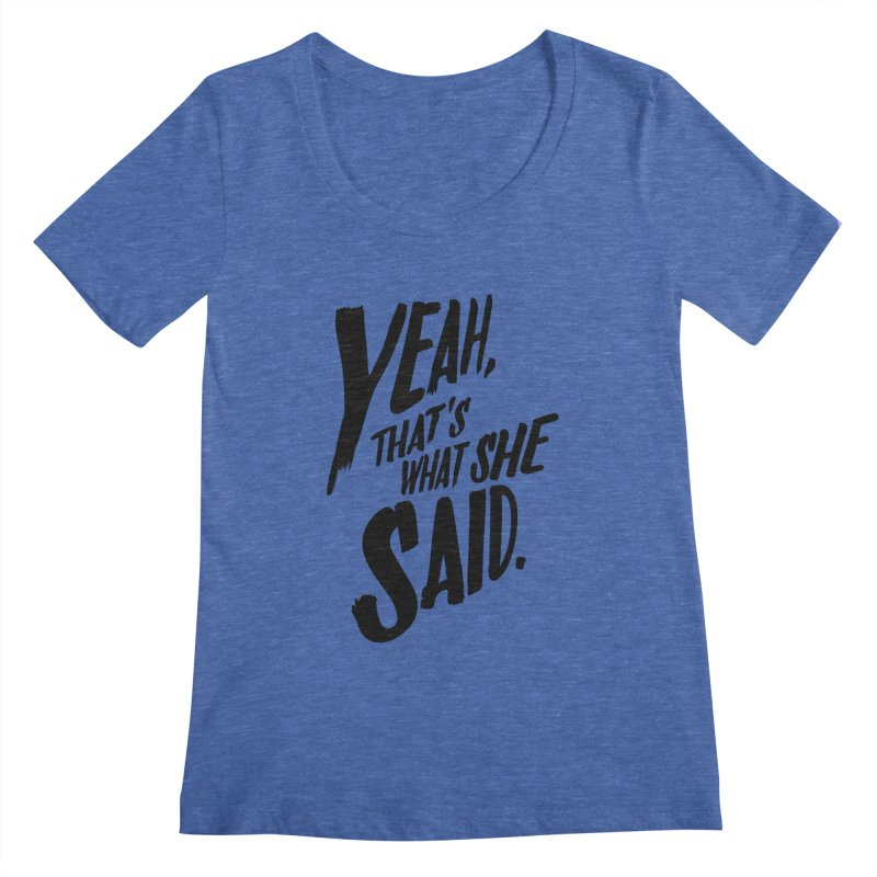 Yeah, That's What She Said Women's Scoopneck by Yeah, That's What She Said
