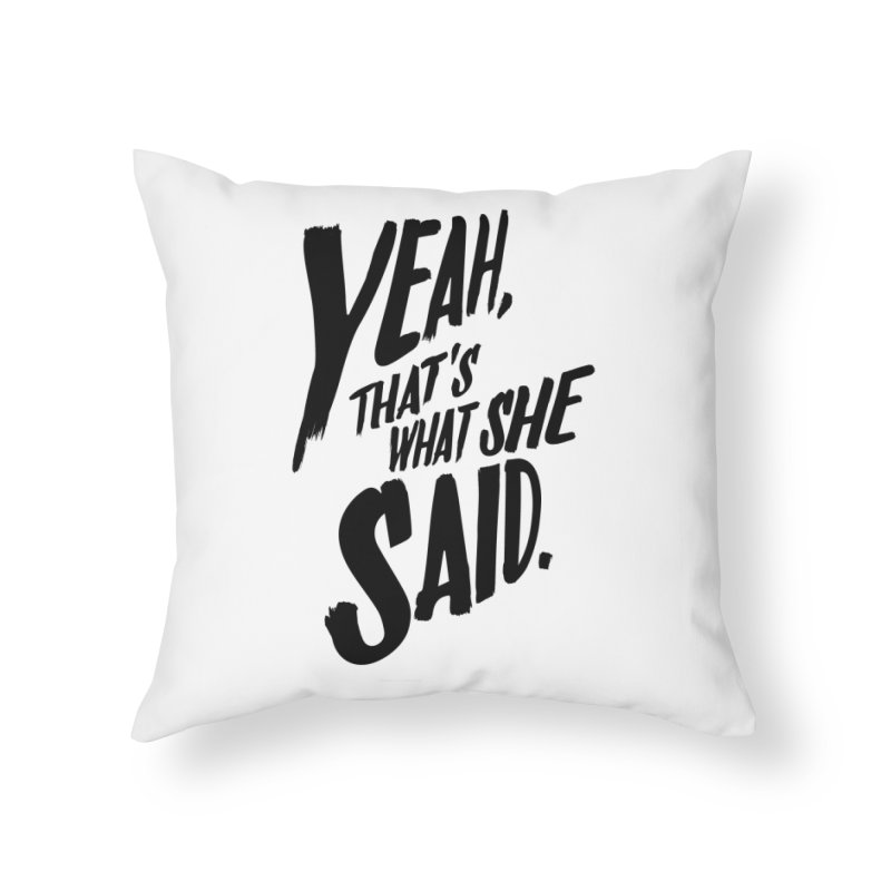 Yeah, That's What She Said Home Throw Pillow by Yeah, That's What She Said