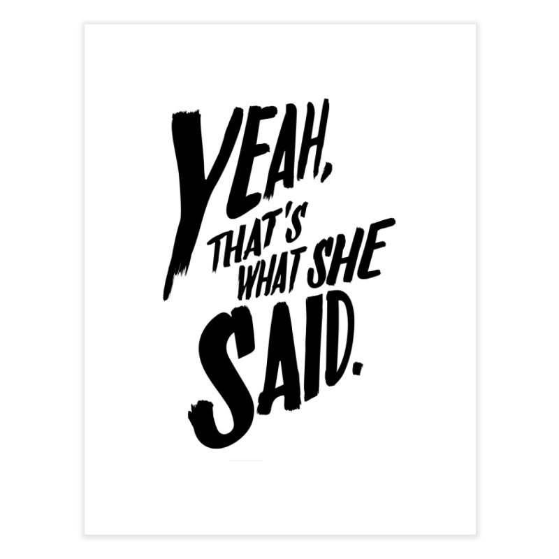Yeah, That's What She Said Home Fine Art Print by Yeah, That's What She Said