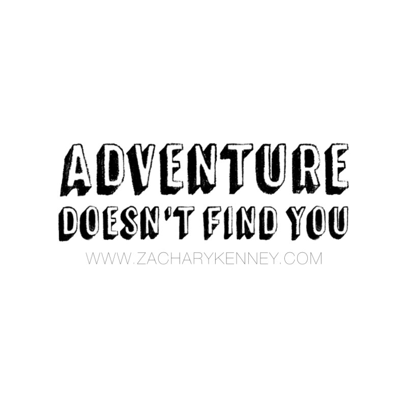 Adventure Doesn't Find You | Bold by Zachary Kenney's Shop