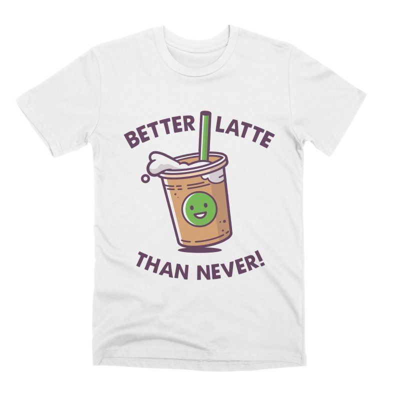 Better Latte Than Never Men's Premium T-Shirt by zoljo's Artist Shop
