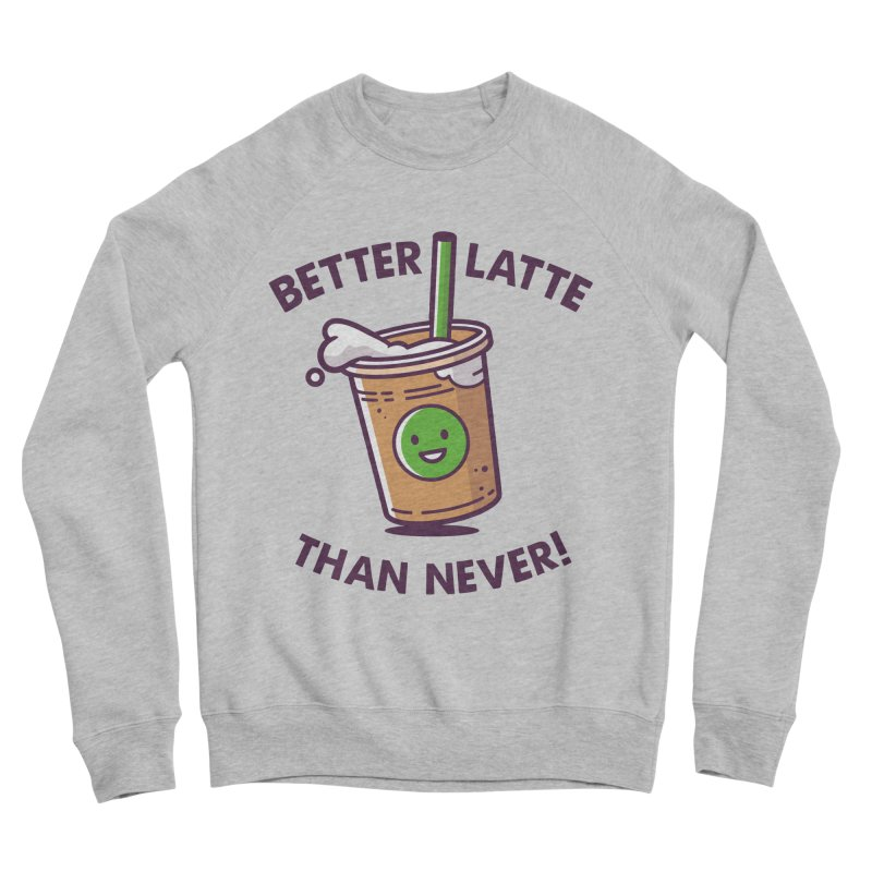 Better Latte Than Never Men's Sponge Fleece Sweatshirt by zoljo's Artist Shop