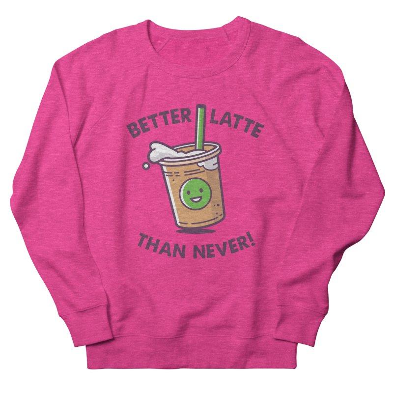 Better Latte Than Never Women's French Terry Sweatshirt by zoljo's Artist Shop