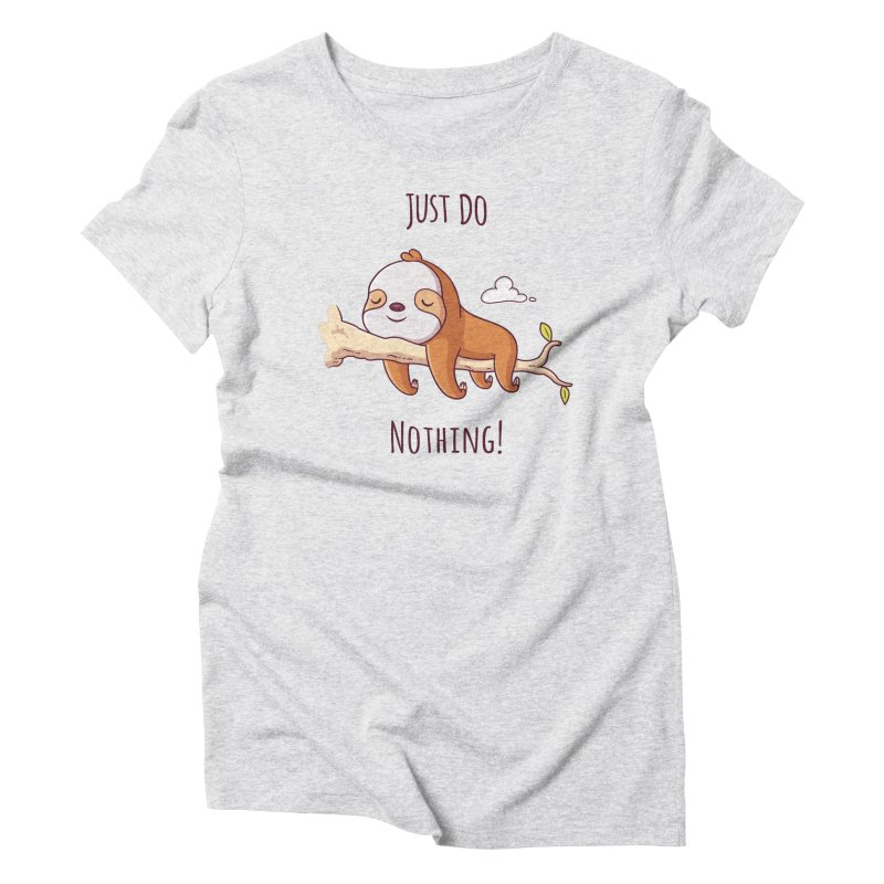 Just Do Nothing! Women's Triblend T-Shirt by zoljo's Artist Shop