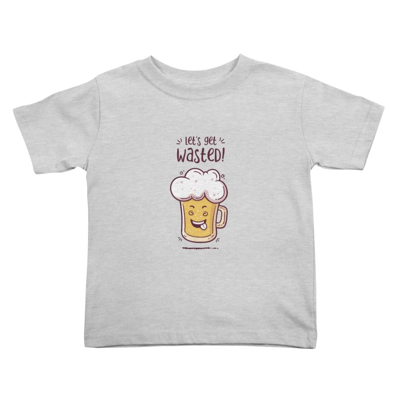 Let's get wasted - BEER Kids Toddler T-Shirt by zoljo's Artist Shop