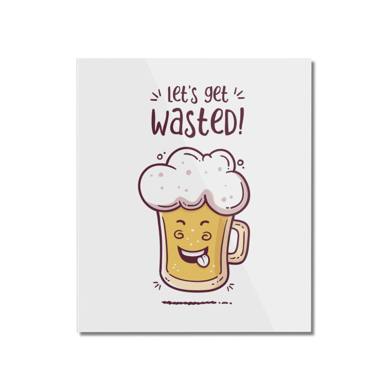 Let's get wasted - BEER Home Mounted Acrylic Print by zoljo's Artist Shop