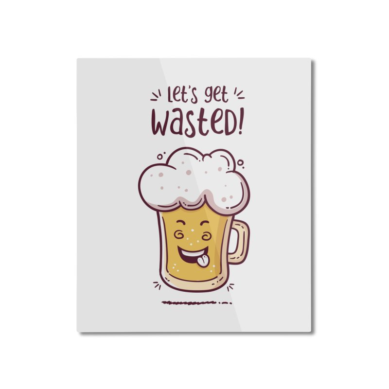 Let's get wasted - BEER Home Mounted Aluminum Print by zoljo's Artist Shop