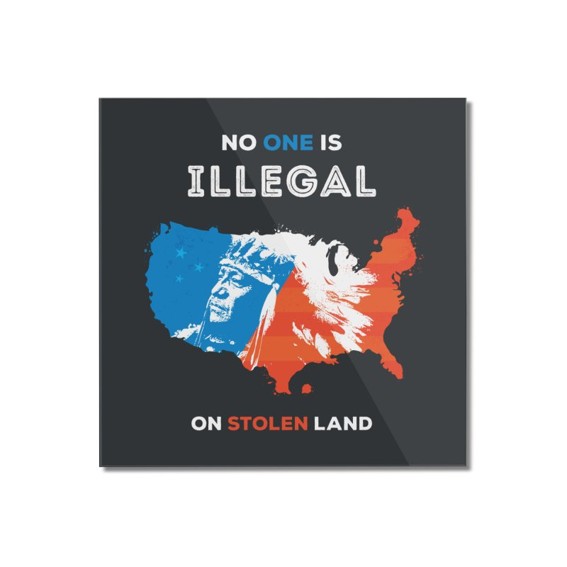 No One Is Illegal on Stolen Land Home Mounted Acrylic Print by zoljo's Artist Shop