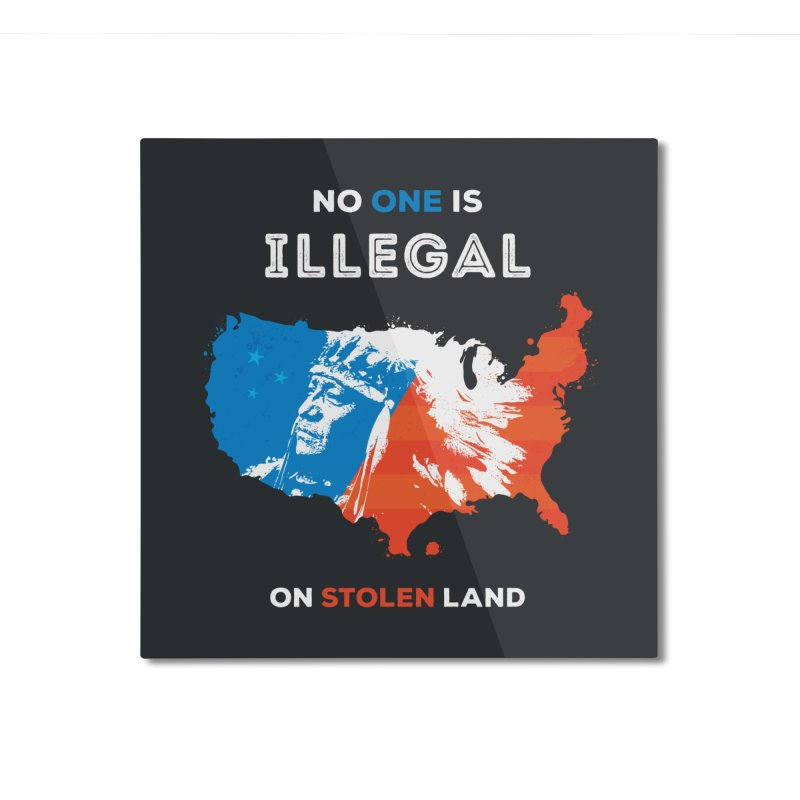 No One Is Illegal on Stolen Land Home Mounted Aluminum Print by zoljo's Artist Shop