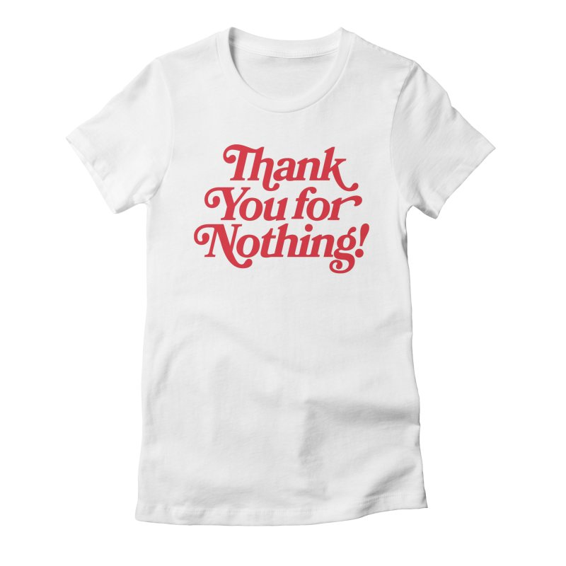 THANK YOU FOR NOTHING! Women's T-Shirt by Anthony Petrie Print + Product Design