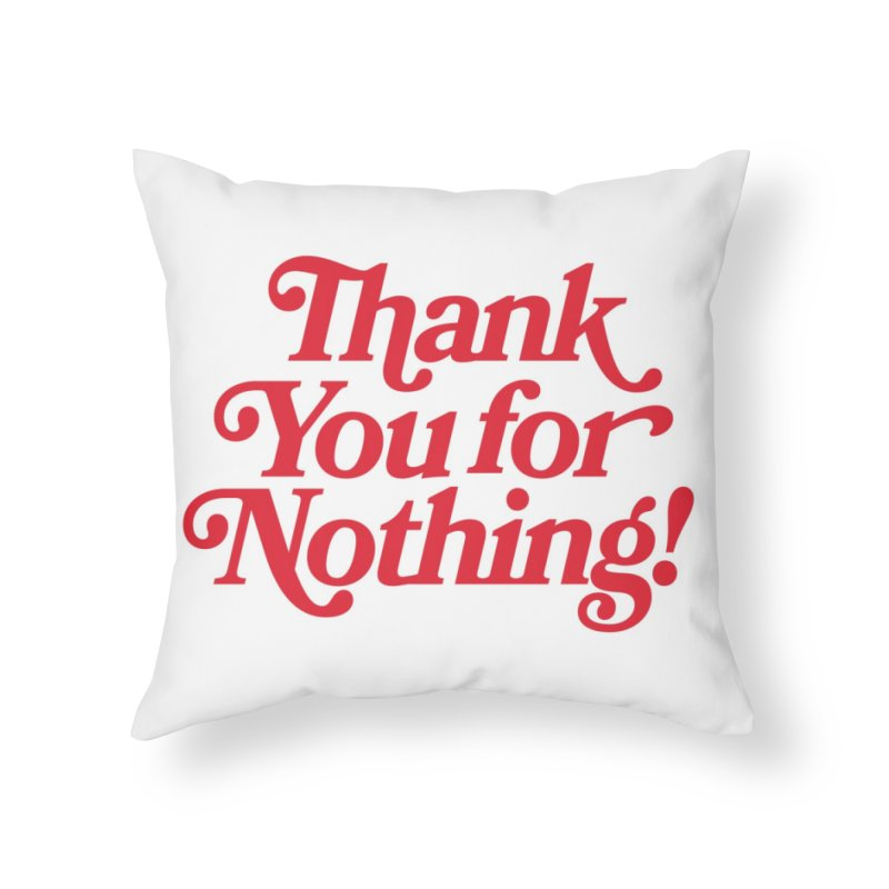 THANK YOU FOR NOTHING! Home Throw Pillow by Anthony Petrie Print + Product Design
