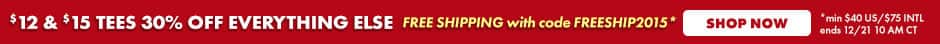 $12 & $15 Tees 30% off everything else. Free shipping with code FREESHIP2015 Shop now. Min $40 US/$75 Intl ends 12/21 10 AM CT