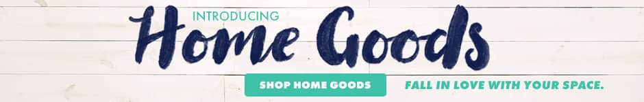 Introducing home goods. Shop home goods. Fall in love with your space.