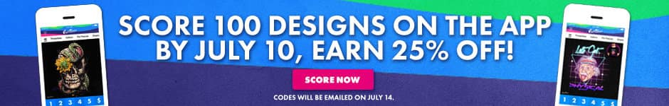 Score 100 designs on the app by July 10, earn 25% off! Score now. Codes will be emailed on July 14.