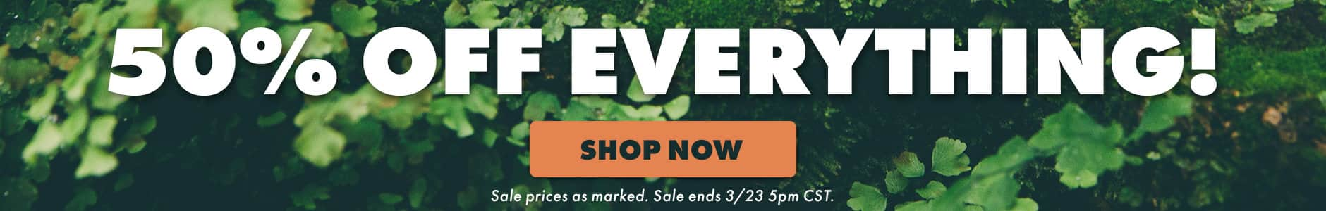50% off everything! Shop now. Sale prices as marked. Sale ends 3/23 5PM CST.