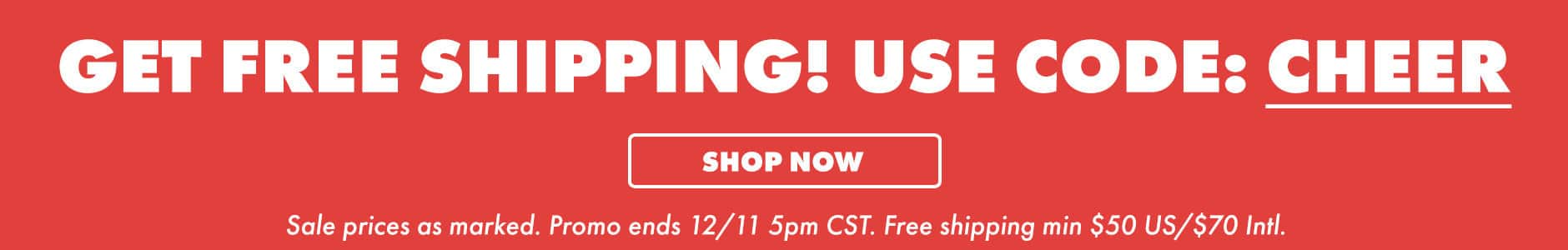 Get free shipping! Use code: CHEER. Shop now. Sale prices as marked. Promo ends 12/11 5PM CST. Free shipping min $50 US/$70 Intl.