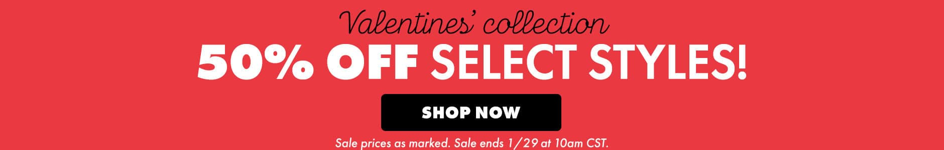 Valentine's collection. 50% off select styles! Shop now. Sale prices as marked. Sale ends 1/29 at 10am CST.