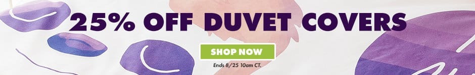 25% off duvet covers. shop now. Ends 8/25 10AM CT