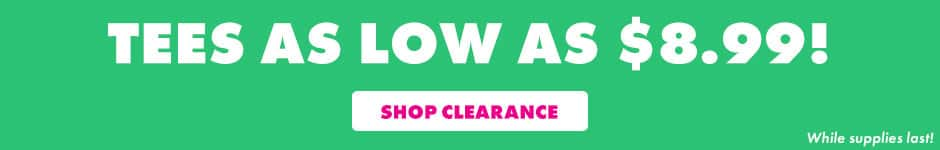 Tees as low as $8.99! Shop clearance. While supplies last.
