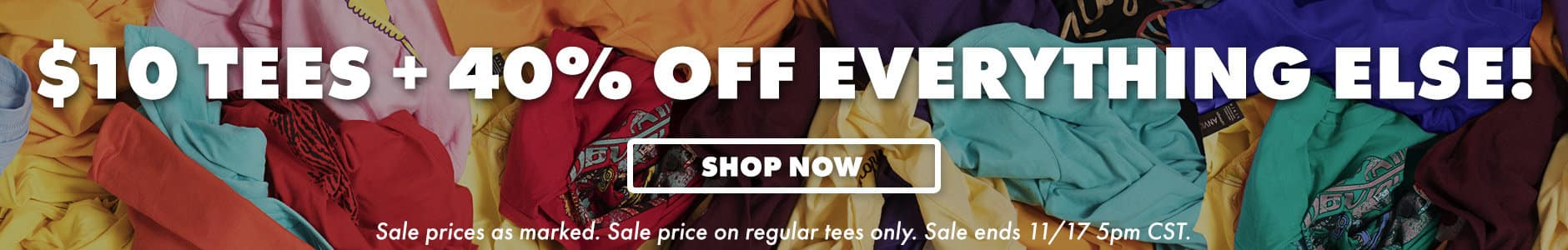 $10 Tees + 40% off everything else! Shop now. Sale prices as marked. Sale price on regular tees only. Sale ends 11/17 5PM CST.