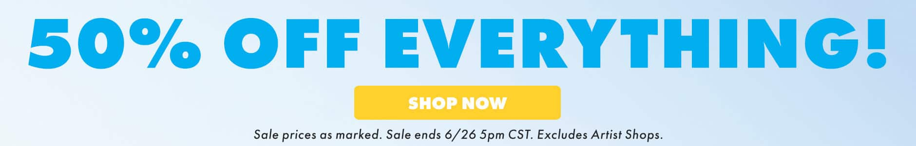 50% off everything. Shop now! Sale prices as marked. Sale ends 6/26 5PM CST. Excludes Artist Shops.