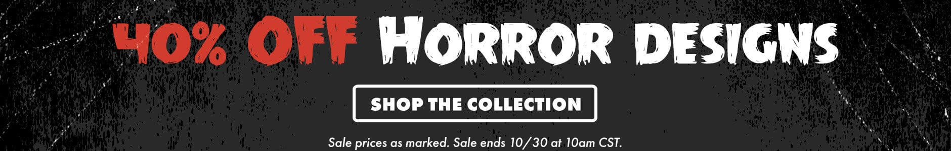 40% off horror designs. Shop the collection. Sale prices as marked. Sale ends 10/30 at 10am CST.