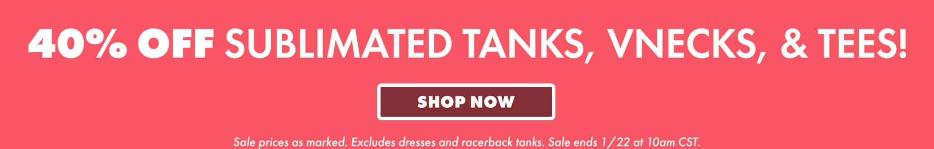 40% off sublimated tanks, vnecks, & tees! Shop now. Sale prices as marked. Excludes dresses and racerback tanks. Sale ends 1/22 at 10am CST.